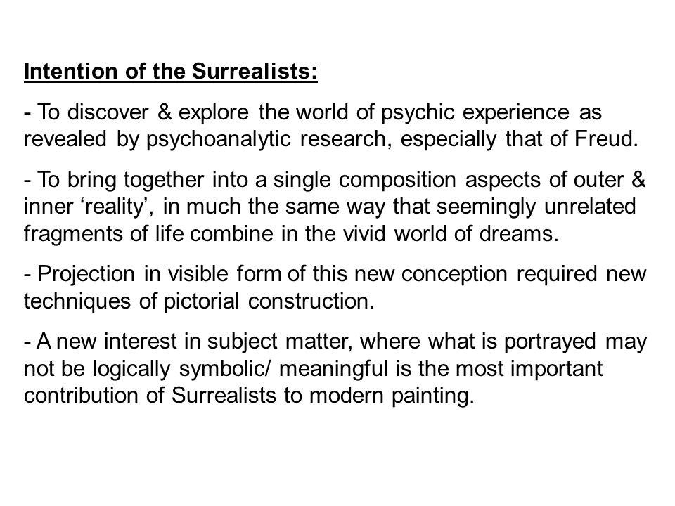 Intention of the Surrealists: - To discover & explore the world of psychic experience as revealed by psychoanalytic research, especially that of Freud