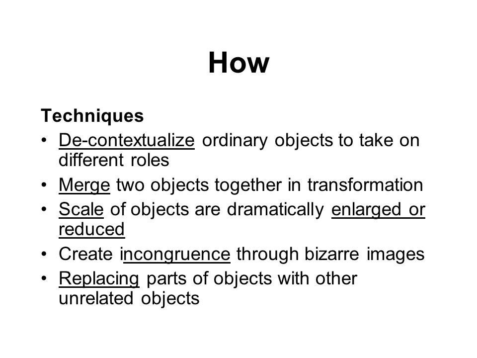 How Techniques De-contextualize ordinary objects to take on different roles Merge two objects together in transformation Scale of objects are dramatic