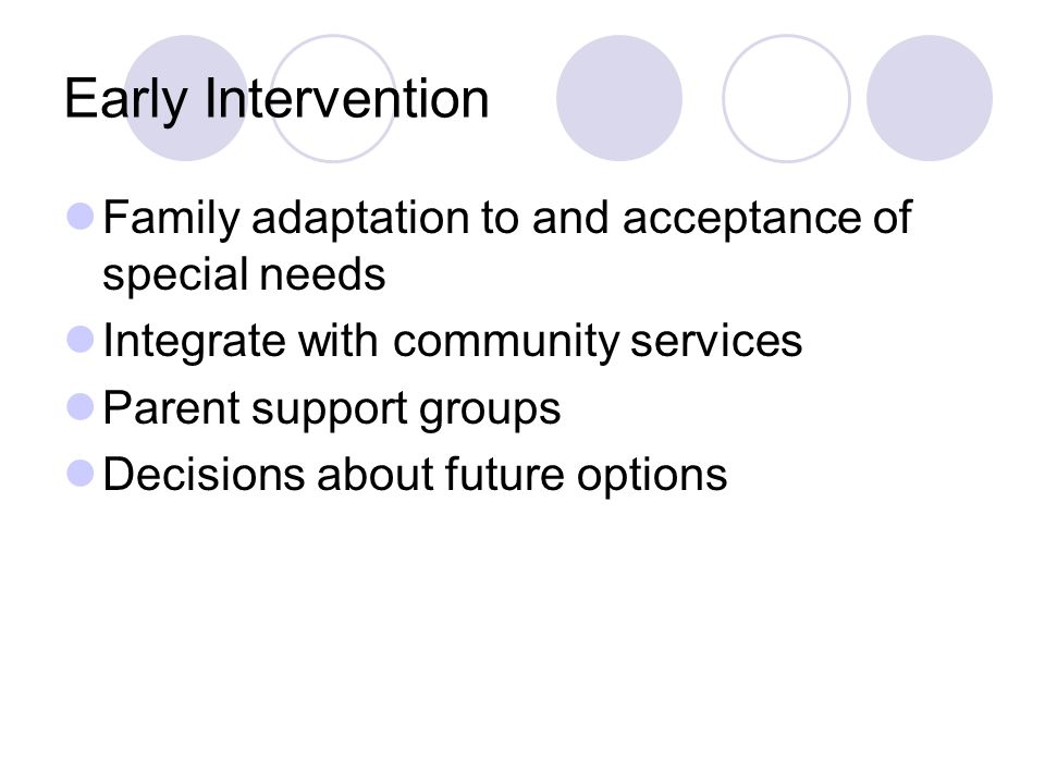 Early Intervention Family adaptation to and acceptance of special needs Integrate with community services Parent support groups Decisions about future options