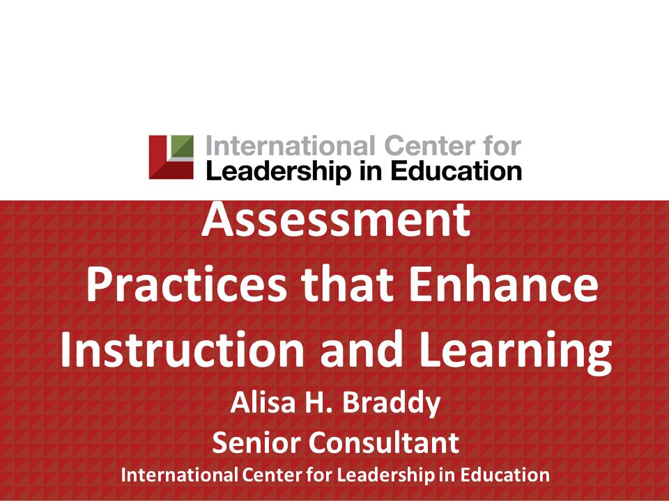Assessment Practices that Enhance Instruction and Learning Alisa H. Braddy Senior Consultant International Center for Leadership in Education