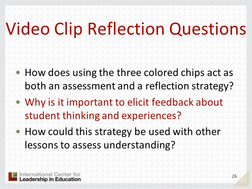 Video Clip Reflection Questions How does using the three colored chips act as both an assessment and a reflection strategy? Why is it important to eli