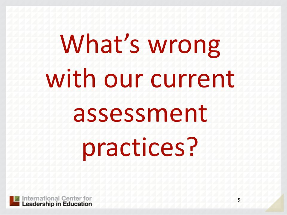 5 Whats wrong with our current assessment practices?