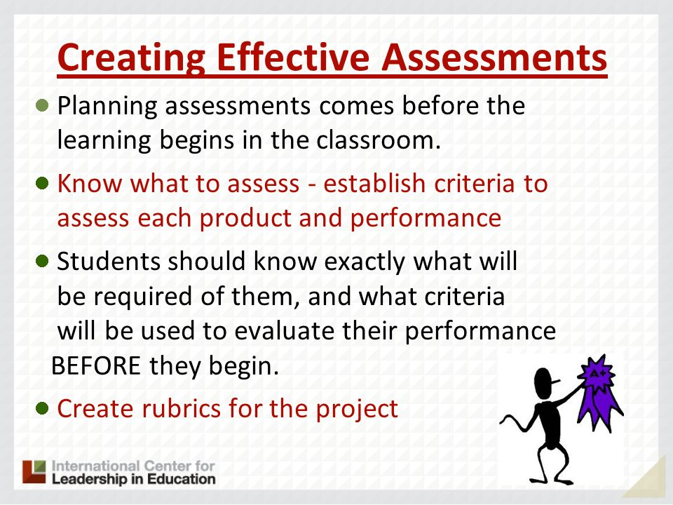 Creating Effective Assessments Planning assessments comes before the learning begins in the classroom. Know what to assess - establish criteria to ass