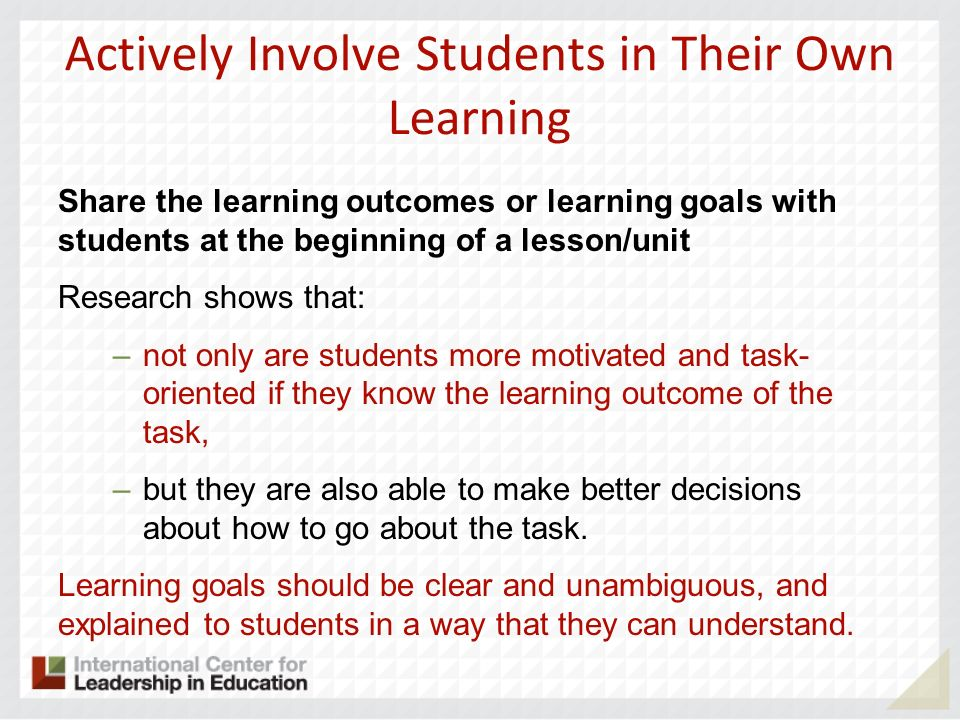 Actively Involve Students in Their Own Learning Share the learning outcomes or learning goals with students at the beginning of a lesson/unit Research