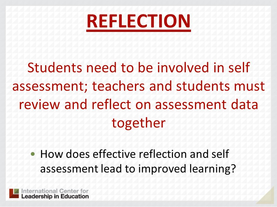 REFLECTION Students need to be involved in self assessment; teachers and students must review and reflect on assessment data together How does effecti