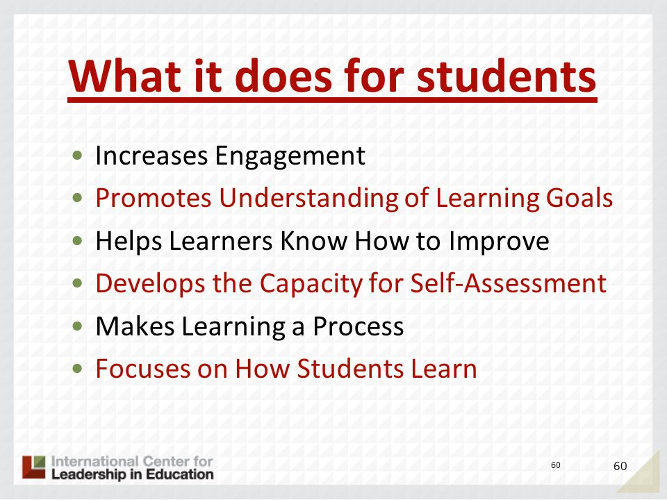 What it does for students Increases Engagement Promotes Understanding of Learning Goals Helps Learners Know How to Improve Develops the Capacity for S