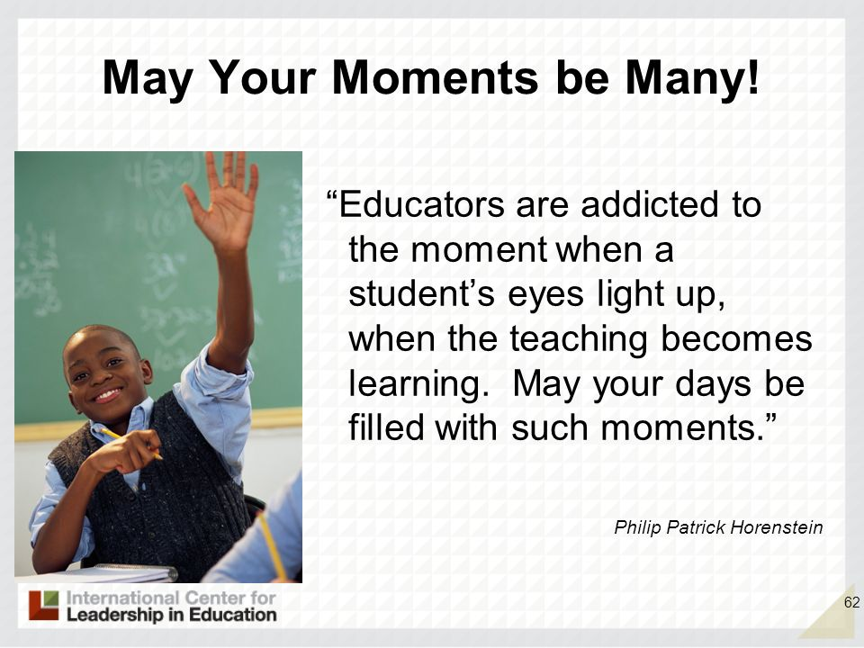 62 May Your Moments be Many! Educators are addicted to the moment when a students eyes light up, when the teaching becomes learning. May your days be
