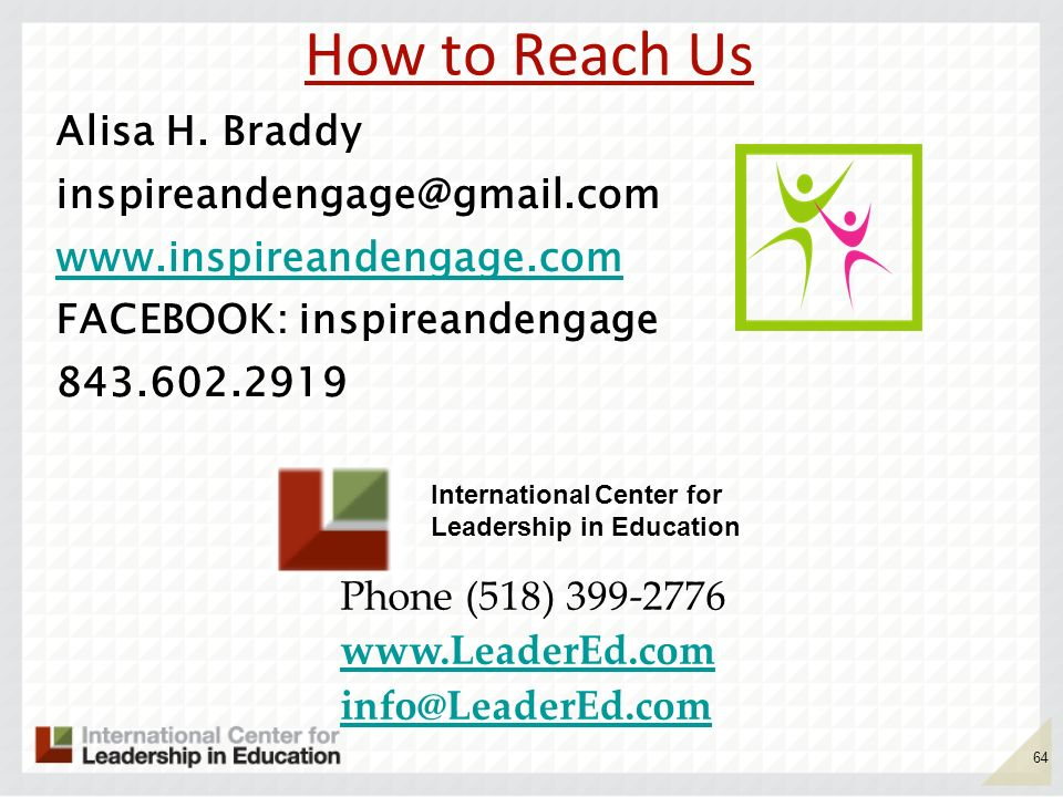 How to Reach Us Alisa H. Braddy inspireandengage@gmail.com www.inspireandengage.com FACEBOOK: inspireandengage 843.602.2919 64 Phone (518) 399-2776 ww