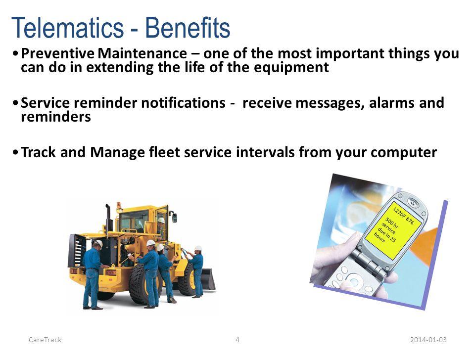 CareTrack52014-01-03 Telematics - Benefits Fleet data reporting – monitor fleet status Machine utilization reporting-fuel use, hours working vs.