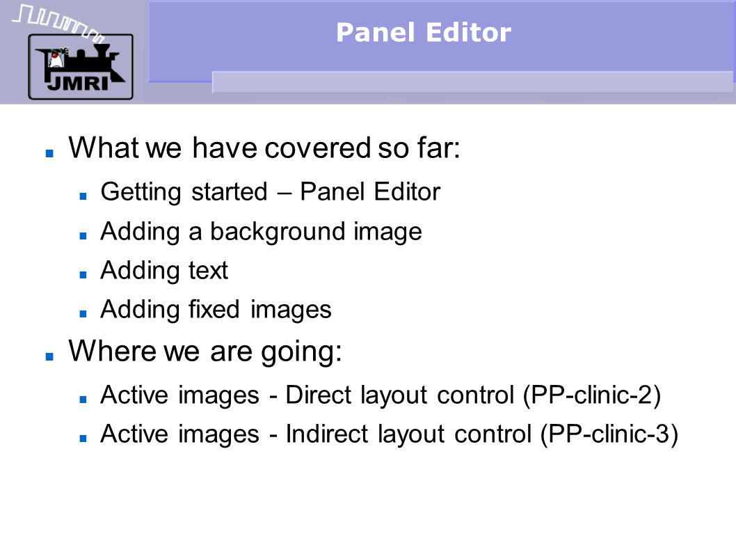 Panel Editor What we have covered so far: Getting started – Panel Editor Adding a background image Adding text Adding fixed images Where we are going: Active images - Direct layout control (PP-clinic-2) Active images - Indirect layout control (PP-clinic-3)