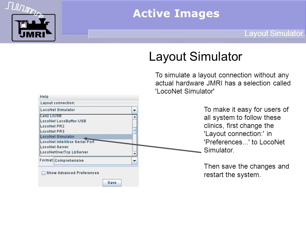 Active Images Layout Simulator To simulate a layout connection without any actual hardware JMRI has a selection called LocoNet Simulator To make it easy for users of all system to follow these clinics, first change the Layout connection: in Preferences... to LocoNet Simulator.