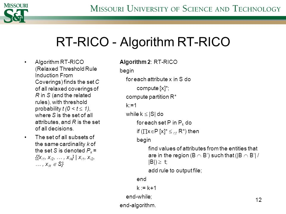 RT-RICO - Algorithm RT-RICO Algorithm RT-RICO (Relaxed Threshold Rule Induction From Coverings) finds the set C of all relaxed coverings of R in S (and the related rules), with threshold probability t (0 < t 1), where S is the set of all attributes, and R is the set of all decisions.