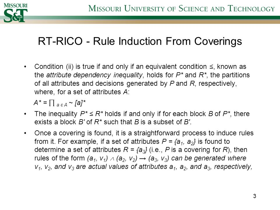 RT-RICO - Rule Induction From Coverings Condition (ii) is true if and only if an equivalent condition, known as the attribute dependency inequality, holds for P* and R*, the partitions of all attributes and decisions generated by P and R, respectively, where, for a set of attributes A: A* = a є A ~ [a]* The inequality P* R* holds if and only if for each block B of P*, there exists a block B of R* such that B is a subset of B.