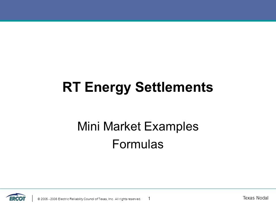 Texas Nodal © 2005 - 2006 Electric Reliability Council of Texas, Inc. All rights reserved. 1 RT Energy Settlements Mini Market Examples Formulas
