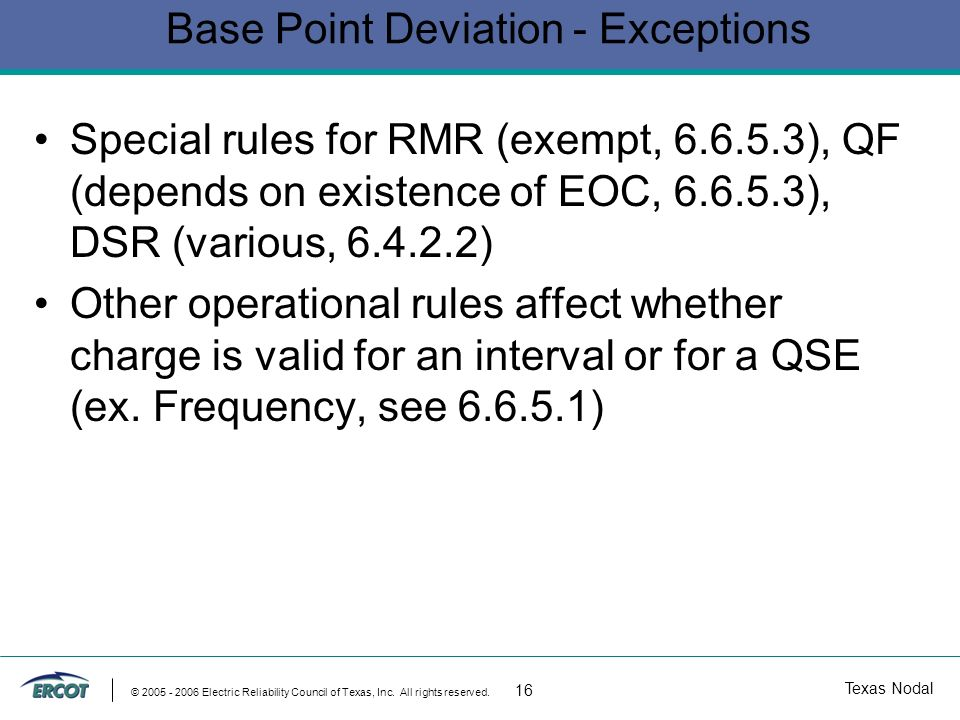 Texas Nodal © 2005 - 2006 Electric Reliability Council of Texas, Inc. All rights reserved. 16 Base Point Deviation - Exceptions Special rules for RMR