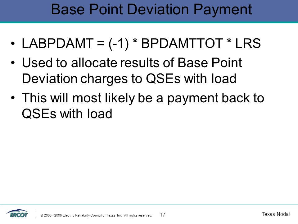 Texas Nodal © 2005 - 2006 Electric Reliability Council of Texas, Inc. All rights reserved. 17 Base Point Deviation Payment LABPDAMT = (-1) * BPDAMTTOT