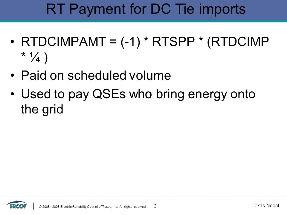 Texas Nodal © 2005 - 2006 Electric Reliability Council of Texas, Inc. All rights reserved. 3 RT Payment for DC Tie imports RTDCIMPAMT = (-1) * RTSPP *