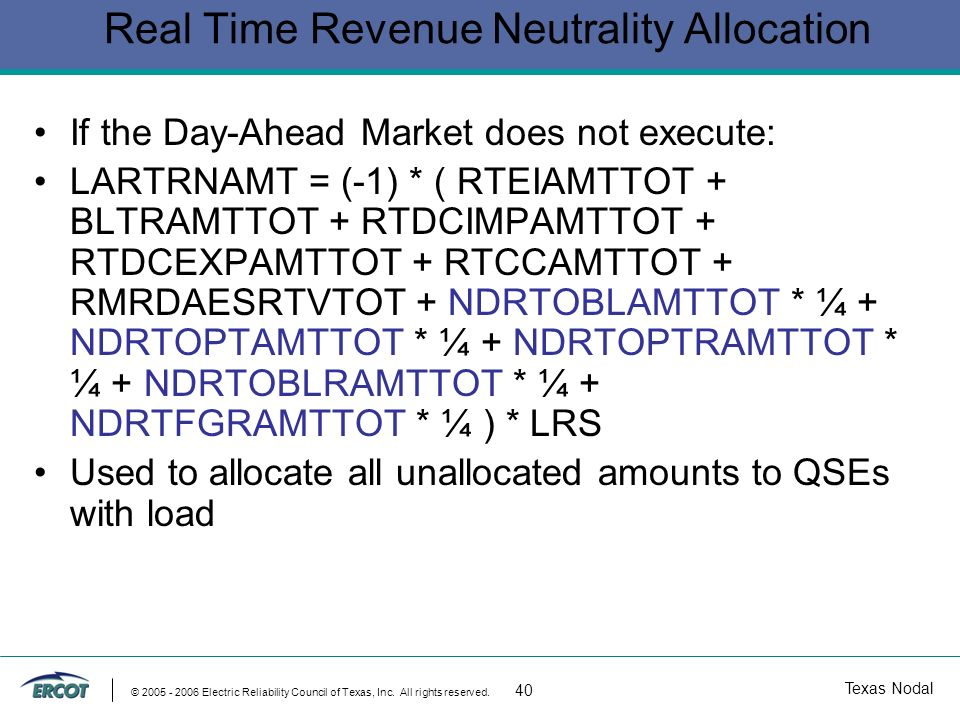 Texas Nodal © 2005 - 2006 Electric Reliability Council of Texas, Inc. All rights reserved. 40 Real Time Revenue Neutrality Allocation If the Day-Ahead