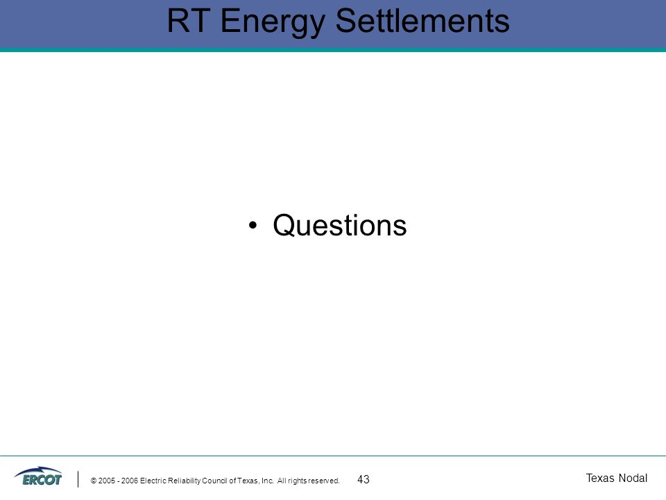 Texas Nodal © 2005 - 2006 Electric Reliability Council of Texas, Inc. All rights reserved. 43 RT Energy Settlements Questions