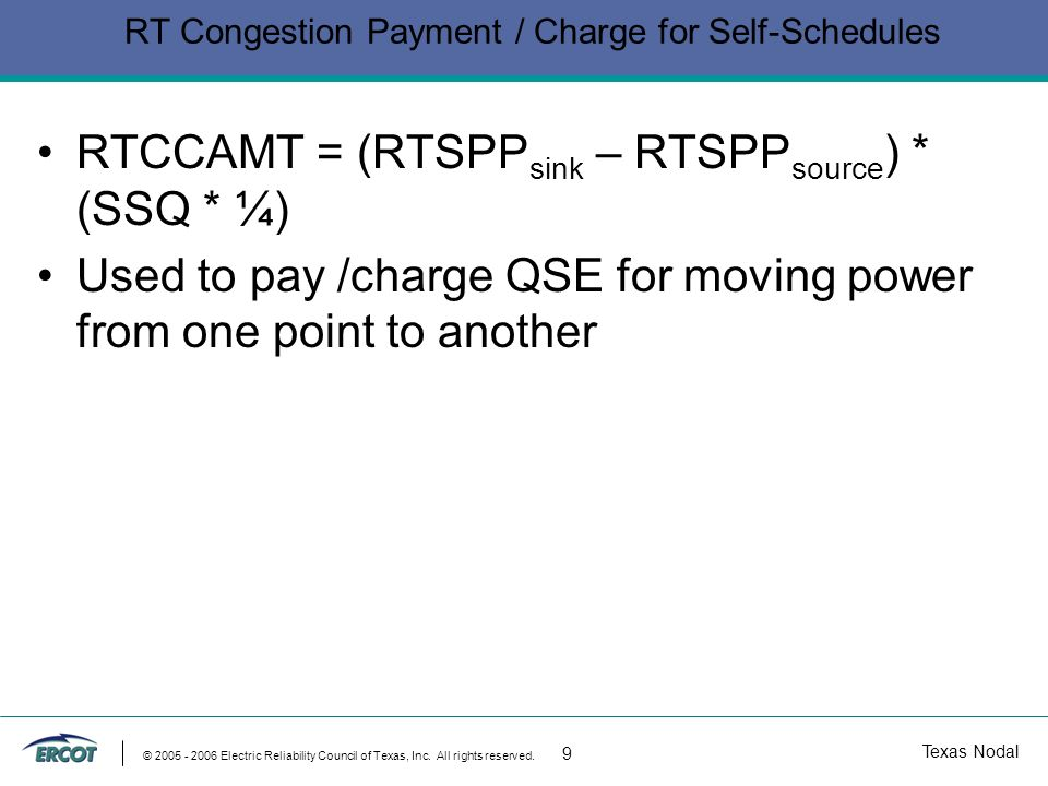 Texas Nodal © 2005 - 2006 Electric Reliability Council of Texas, Inc. All rights reserved. 9 RT Congestion Payment / Charge for Self-Schedules RTCCAMT