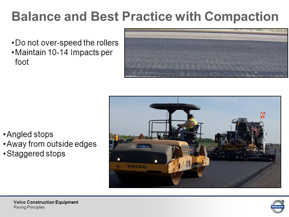 Volvo Construction Equipment Paving Principles Balance and Best Practice with Compaction Angled stops Away from outside edges Staggered stops Do not over-speed the rollers Maintain 10-14 Impacts per foot