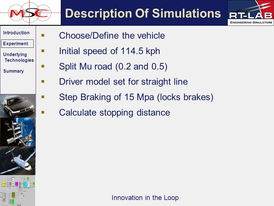 Introduction Experiment Underlying Technologies Summary Innovation in the Loop Choose/Define the vehicle Initial speed of 114.5 kph Split Mu road (0.2 and 0.5) Driver model set for straight line Step Braking of 15 Mpa (locks brakes) Calculate stopping distance Description Of Simulations