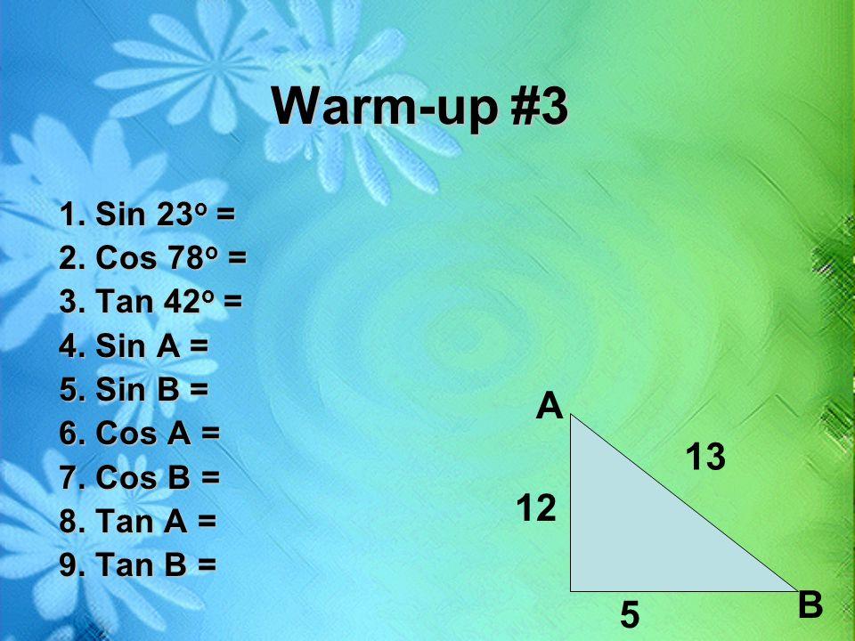 Warm-up #3 1. Sin 23 o = 2. Cos 78 o = 3. Tan 42 o = 4. Sin A = 5. Sin B = 6. Cos A = 7. Cos B = 8. Tan A = 9. Tan B = 13 12 5 B A