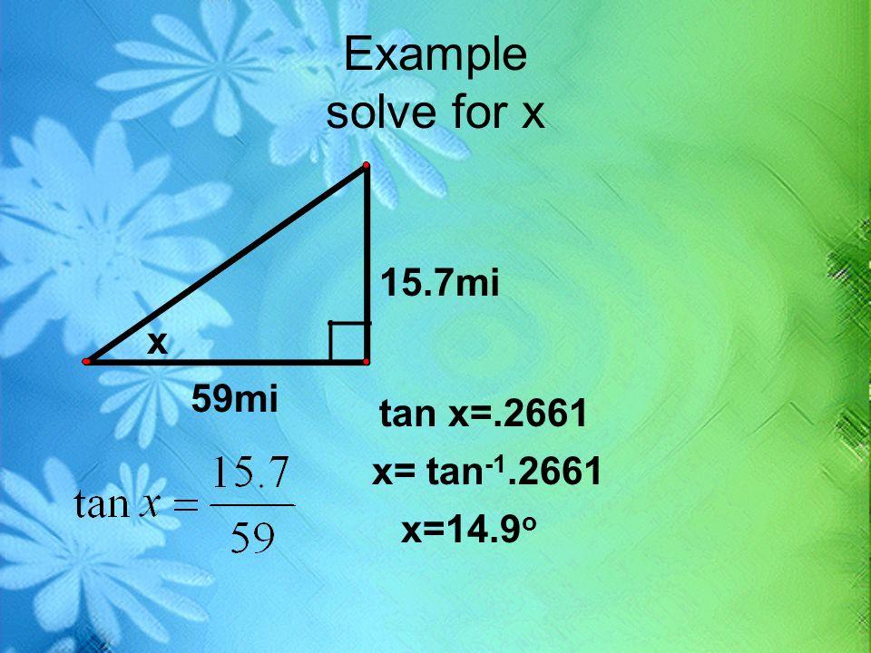 Example solve for x 15.7mi 59mi x __ tan x=.2661 x= tan -1.2661 x=14.9 o
