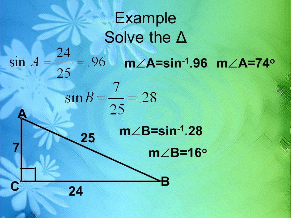 Example Solve the Δ A B C __ 7 24 25 m A=sin -1.96m A=74 o m B=sin -1.28 m B=16 o