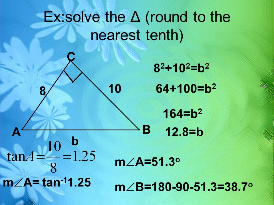 Ex:solve the Δ (round to the nearest tenth) __ A B C 8 10 b 8 2 +10 2 =b 2 64+100=b 2 164=b 2 12.8=b m A= tan -1 1.25 m A=51.3 o m B=180-90-51.3=38.7