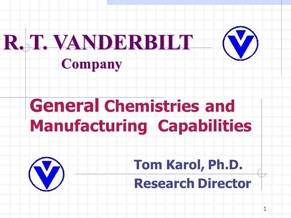 1 General Chemistries and Manufacturing Capabilities Tom Karol, Ph.D. Research Director R. T. VANDERBILT Company