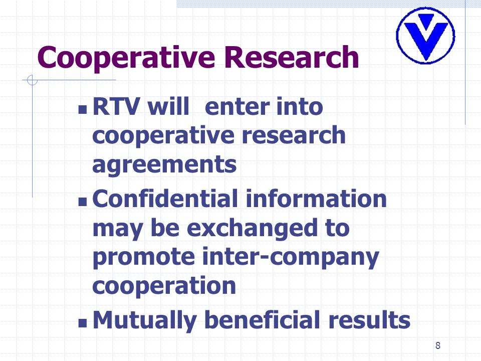 8 Cooperative Research RTV will enter into cooperative research agreements Confidential information may be exchanged to promote inter-company cooperat