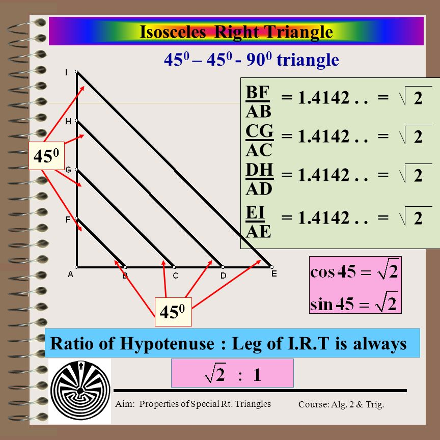 Aim: Properties of Special Rt. Triangles Course: Alg. 2 & Trig. 45 0 - 45 0 - 90 0 triangle s In a 45 0 -45 0 -90 0 triangle, the length of the hypote