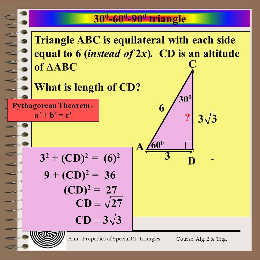 Aim: Properties of Special Rt. Triangles Course: Alg. 2 & Trig. 30 0 -60 0 -90 0 triangle Triangle ABC is equilateral with each side equal to 2x. CD i