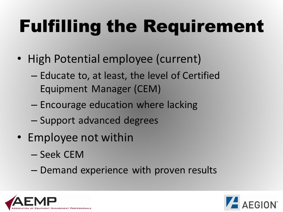 Fulfilling the Requirement High Potential employee (current) – Educate to, at least, the level of Certified Equipment Manager (CEM) – Encourage education where lacking – Support advanced degrees Employee not within – Seek CEM – Demand experience with proven results