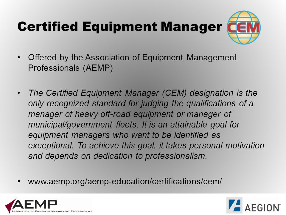 Certified Equipment Manager Offered by the Association of Equipment Management Professionals (AEMP) The Certified Equipment Manager (CEM) designation is the only recognized standard for judging the qualifications of a manager of heavy off-road equipment or manager of municipal/government fleets.