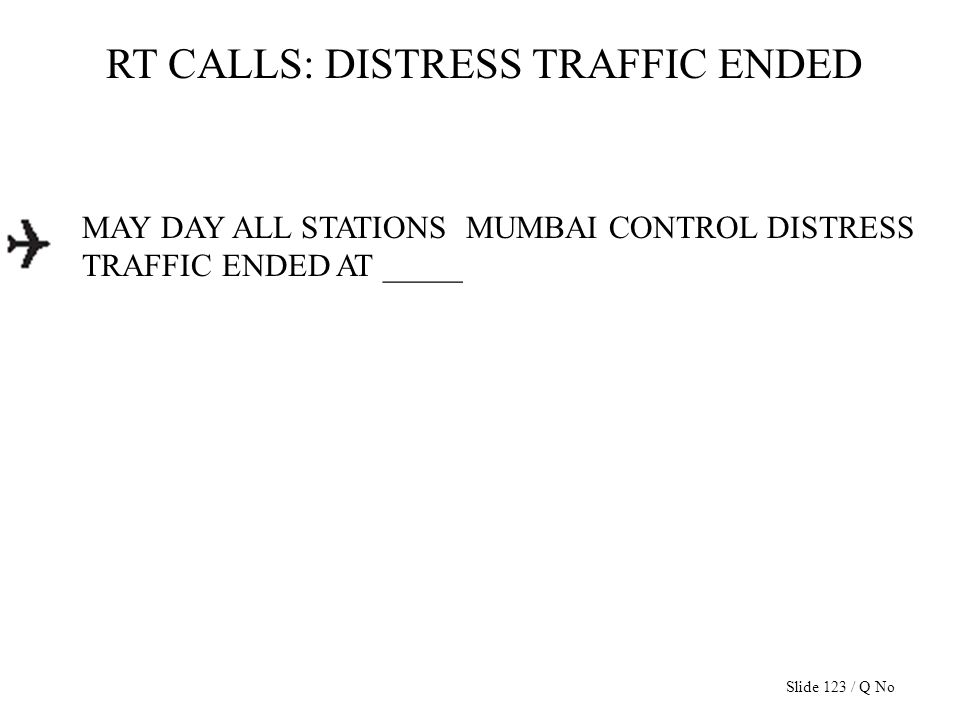 RT CALLS: DISTRESS TRAFFIC ENDED MAY DAY ALL STATIONS MUMBAI CONTROL DISTRESS TRAFFIC ENDED AT _____ Slide 123 / Q No