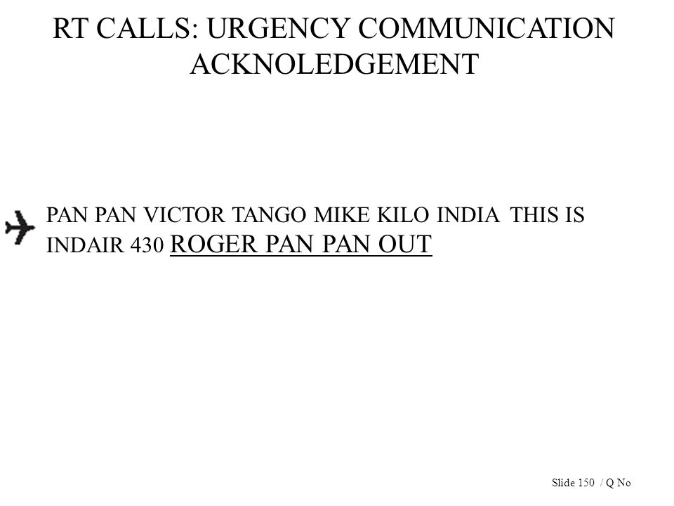 RT CALLS: URGENCY COMMUNICATION ACKNOLEDGEMENT PAN PAN VICTOR TANGO MIKE KILO INDIA THIS IS INDAIR 430 ROGER PAN PAN OUT Slide 150 / Q No