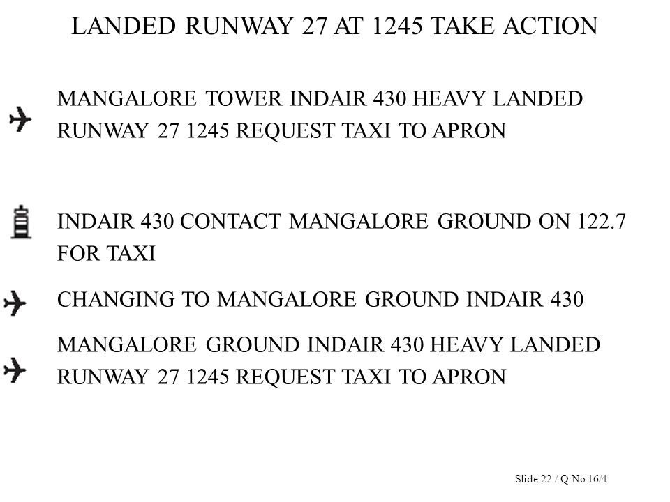 LANDED RUNWAY 27 AT 1245 TAKE ACTION MANGALORE TOWER INDAIR 430 HEAVY LANDED RUNWAY 27 1245 REQUEST TAXI TO APRON INDAIR 430 CONTACT MANGALORE GROUND
