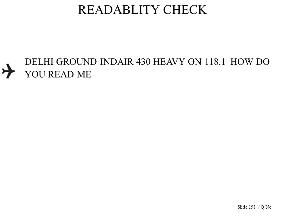 READABLITY CHECK DELHI GROUND INDAIR 430 HEAVY ON 118.1 HOW DO YOU READ ME Slide 191 / Q No