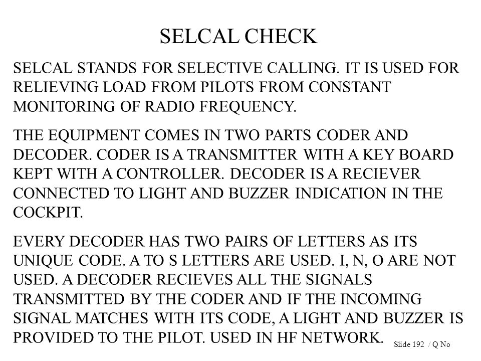SELCAL CHECK SELCAL STANDS FOR SELECTIVE CALLING. IT IS USED FOR RELIEVING LOAD FROM PILOTS FROM CONSTANT MONITORING OF RADIO FREQUENCY. THE EQUIPMENT