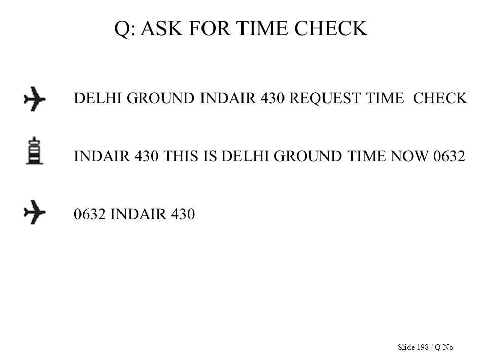 DELHI GROUND INDAIR 430 REQUEST TIME CHECK INDAIR 430 THIS IS DELHI GROUND TIME NOW 0632 0632 INDAIR 430 Q: ASK FOR TIME CHECK Slide 198 / Q No