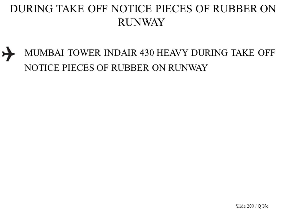 DURING TAKE OFF NOTICE PIECES OF RUBBER ON RUNWAY MUMBAI TOWER INDAIR 430 HEAVY DURING TAKE OFF NOTICE PIECES OF RUBBER ON RUNWAY Slide 200 / Q No