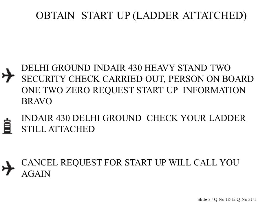 OBTAIN START UP (LADDER ATTATCHED) DELHI GROUND INDAIR 430 HEAVY STAND TWO SECURITY CHECK CARRIED OUT, PERSON ON BOARD ONE TWO ZERO REQUEST START UP I