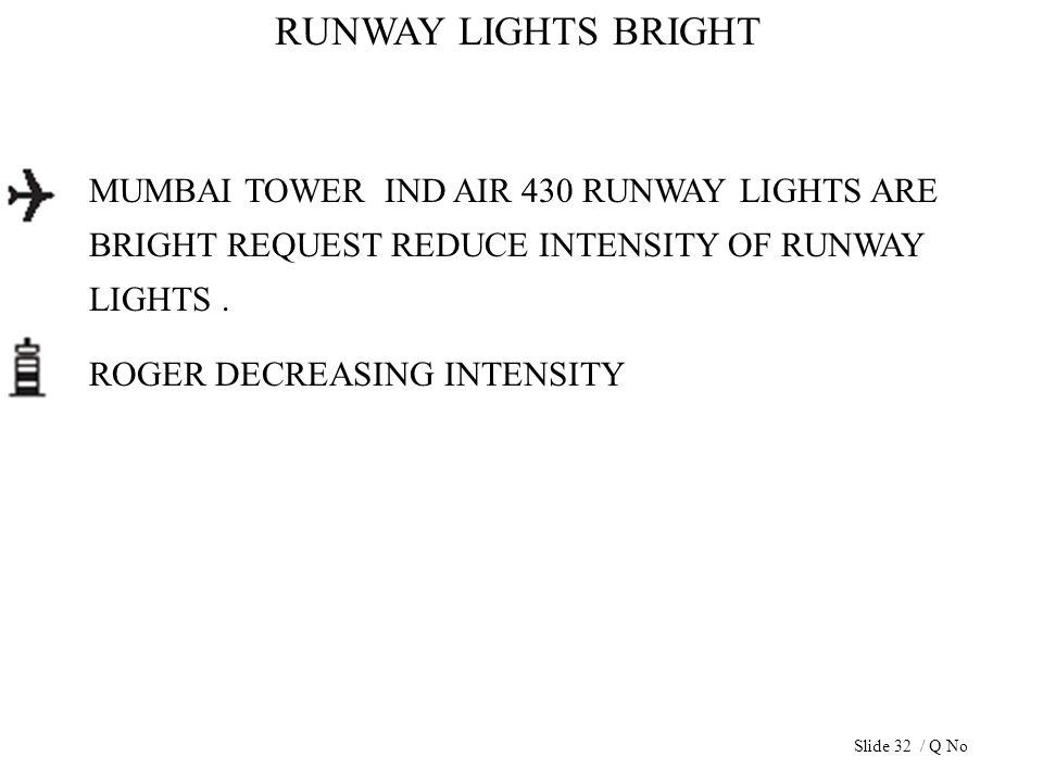 RUNWAY LIGHTS BRIGHT MUMBAI TOWER IND AIR 430 RUNWAY LIGHTS ARE BRIGHT REQUEST REDUCE INTENSITY OF RUNWAY LIGHTS. ROGER DECREASING INTENSITY Slide 32