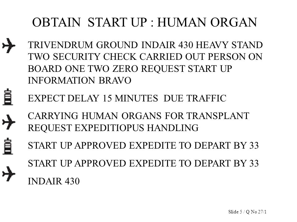 OBTAIN START UP : HUMAN ORGAN TRIVENDRUM GROUND INDAIR 430 HEAVY STAND TWO SECURITY CHECK CARRIED OUT PERSON ON BOARD ONE TWO ZERO REQUEST START UP IN