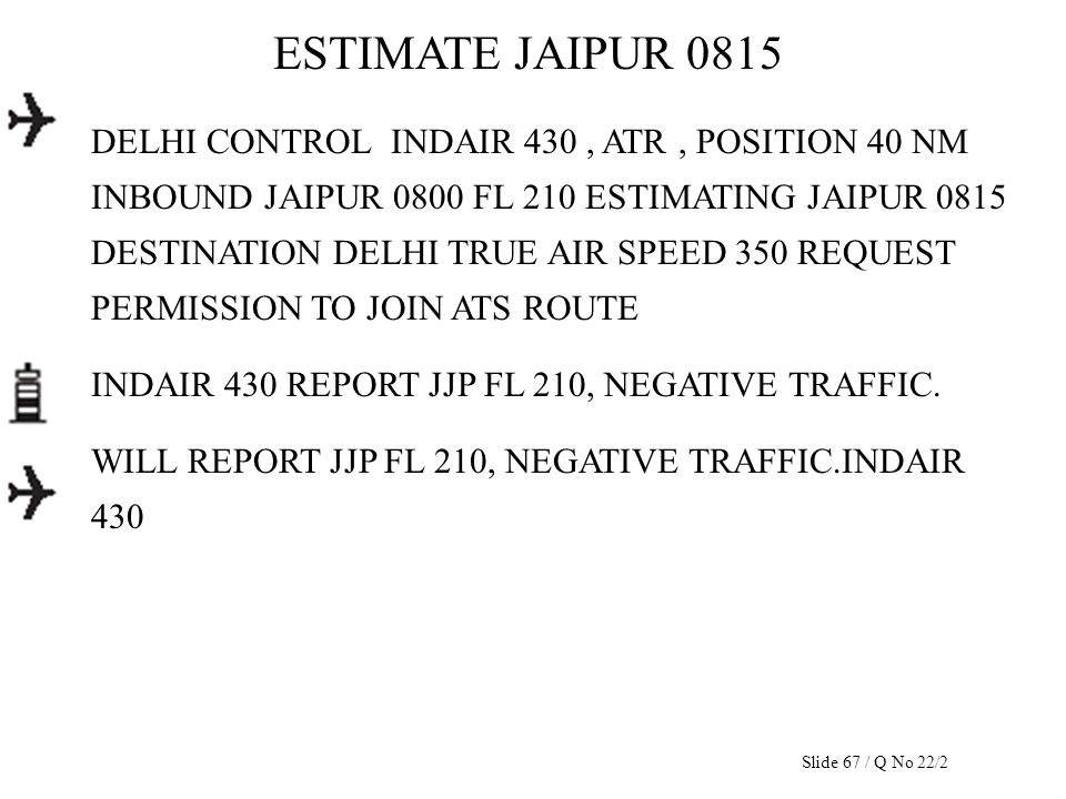ESTIMATE JAIPUR 0815 DELHI CONTROL INDAIR 430, ATR, POSITION 40 NM INBOUND JAIPUR 0800 FL 210 ESTIMATING JAIPUR 0815 DESTINATION DELHI TRUE AIR SPEED
