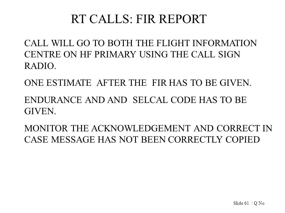 RT CALLS: FIR REPORT CALL WILL GO TO BOTH THE FLIGHT INFORMATION CENTRE ON HF PRIMARY USING THE CALL SIGN RADIO. ONE ESTIMATE AFTER THE FIR HAS TO BE