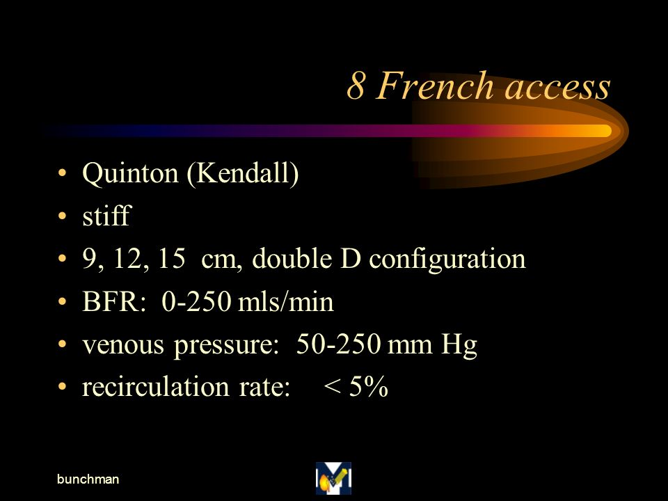 bunchman 8 French access Quinton (Kendall) stiff 9, 12, 15 cm, double D configuration BFR: 0-250 mls/min venous pressure: 50-250 mm Hg recirculation rate:< 5%