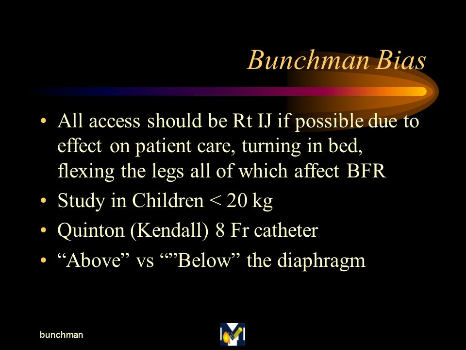 bunchman Bunchman Bias All access should be Rt IJ if possible due to effect on patient care, turning in bed, flexing the legs all of which affect BFR Study in Children < 20 kg Quinton (Kendall) 8 Fr catheter Above vs Below the diaphragm